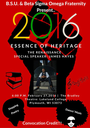 B.S.U. & Beta Sigma Omega fraternity present 2016 Essence of Heritage - The Renaissance. Special speaker: James Hayes 6 p.m. February 27, 2016 @ the Bradley Theatre Lakeland College Plymouth WI 53073. Stepping, Poetry, Dance, Music. Convocation credit.
